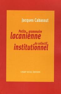 Jacques Cabassut - Petite grammaire lacanienne du collectif institutionnel - L'institution parlante....