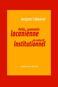 Jacques Cabassut - Petite grammaire lacanienne du collectif institutionnel.
