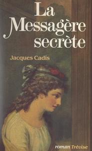 Jacques Cadis - La messagère secrète.