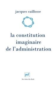 Jacques Caillosse - La constitution imaginaire de l'administration - Recherche sur la politique du droit administratif.
