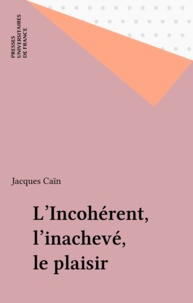 Jacques Caïn - L'incohérent, l'inachevé, le plaisir.