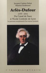 Jacques Canton-Debat et Maurice Ferdinand - Arlès-Dufour (1797-1872) - Du Canal de Suez à l'Ecole Centrale de Lyon-Le parcours exceptionnel d'un soyeux lyonnais.