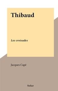 Jacques Capé - Thibaud - Les croisades.