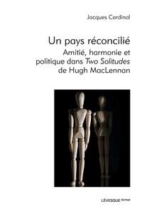 Jacques Cardinal - Un pays réconcilié - Amitié, harmonie et politique dans Two Solitudes de Hugh MacLennan.