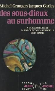 Jacques Carles et Michel Granger - Des sous-dieux au surhomme - Ou À la recherche de la bio-création artificielle de l'homme.