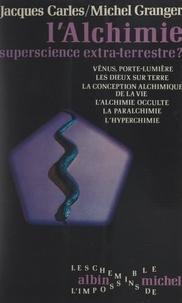 Jacques Carles et Michel Granger - L'alchimie - Superscience extra-terrestre ?.