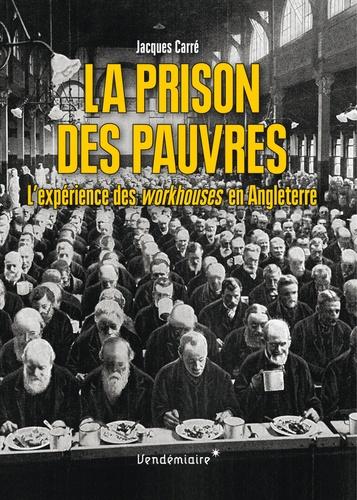 Jacques Carré - La prison des pauvres - L'expérience des workhouses en Angleterre.