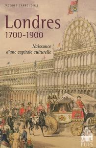 Jacques Carré - Londres 1700-1900 - Naissance d'une capitale culturelle.