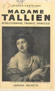 Jacques Castelnau - Madame Tallien - Révolutionnaire, favorite, princesse.