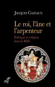 Jacques Cazeaux - Le roi, l'âne et l'arpenteur - Politique et religion dans la Bible.