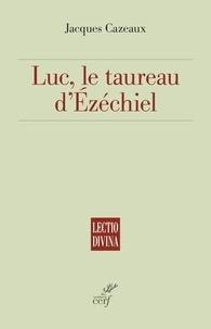 Jacques Cazeaux - Luc, le taureau d'Ézéchiel.