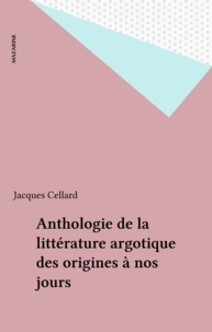 Jacques Cellard - Anthologie de la littérature argotique des origines à nos jours.