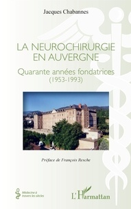 Jacques Chabannes - La neurochirurgie en Auvergne - Quarante années fondatrices (1953-1993).