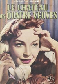 Jacques Chabannes - Le château des quatre veuves.