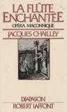 Jacques Chailley et Gilles Cantagrel - La flûte enchantée, opéra maçonnique - Essai d'explication du livret et de la musique.