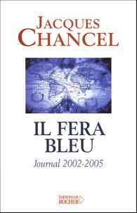 Jacques Chancel - Il fera bleu ! - Journal 2002-2005.