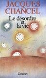 Jacques Chancel - Le désordre et la vie.