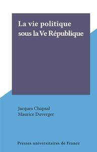 Jacques Chapsal - La Vie politique sous la Ve République.