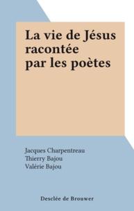 Jacques Charpentreau et Thierry Bajou - La vie de Jésus racontée par les poètes.