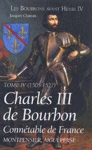 Jacques Chateau - Charles III de Bourbon - Connétable de France, Tome IV (1505-1527).