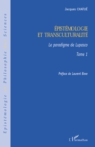 Jacques Chatué - Epistémologie et transculturalité - Tome 1, Le paradigme de Lupasco.