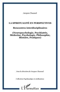 Jacques Chazaud - La spiritualité en perspectives - Rencontres interdisciplinaires - (Neuropsychologie, Psychiatrie, Médecine, Psychologie, Philosophie, Histoire, Pratiques).