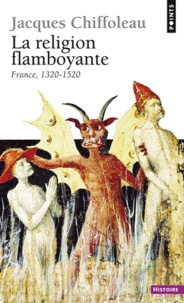 Jacques Chiffoleau - La religion flamboyante - France (1320-1520).