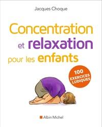 Jacques Choque - Concentration et relaxation pour les enfants - 100 exercices ludiques à faire à l'école ou à la maison.