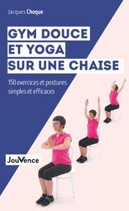 Jacques Choque - Gym douce et yoga sur une chaise - 150 exercices et postures simples et efficaces.