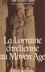 Jacques Choux et Gilbert Mangin - La Lorraine chrétienne au Moyen âge - Recueil d'études.