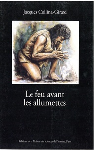 Jacques Collina-Girard - Le feu avant les allumettes - Expérimentation et mythes techniques.