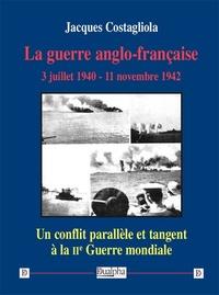 Jacques Costagliola - La guerre anglo-française - 3 juillet 1940 – 11 novembre 1942.