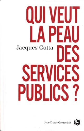 Jacques Cotta - Qui veut la peau des services publics ?.