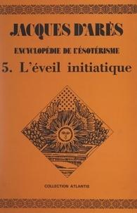 Jacques d'Arès - Encyclopédie de l'ésotérisme (5). L'éveil initiatique.