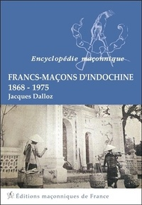 Jacques Dalloz - Francs-Maçons d'Indochine - 1868-1975.