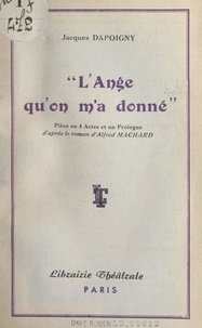 Jacques Dapoigny et Alfred Machard - L'ange qu'on m'a donné - Pièce en 4 actes et un prologue.