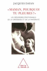 Jacques Dayan - Maman, pourquoi tu pleures ? - Les désordres émotionnels de la grossesse et de la maternité.