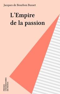 Jacques de Bourbon Busset - L'Empire de la passion - Récit.