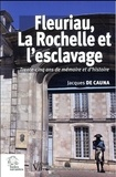 Jacques de Cauna - Fleuriau, La Rochelle et l'esclavage - Trente-cinq ans de mémoire et d'histoire.