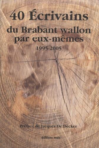 Jacques De Decker - 40 Ecrivains du Brabant wallon par eux-mêmes - 1995-2005.
