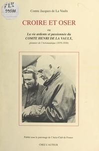 Jacques de La Vaulx et Audouin Dollfus - Croire et oser - Ou La vie ardente et passionnée du comte Henri de La Vaulx, pionnier de l'aéronautique (1870-1930).