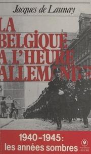 Jacques de Launay - La Belgique à l'heure allemande.