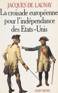 Jacques de Launay - La Croisade européenne pour l'indépendance des Etats-Unis - 1776-1783.