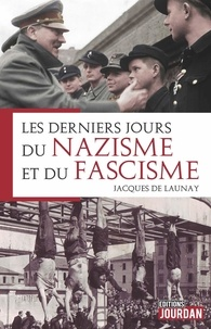 Jacques de Launay - Les derniers jours du nazisme & du fascisme.