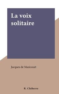 Jacques de Maricourt - La voix solitaire.