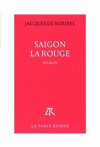 Jacques de Miribel - Saigon la rouge.