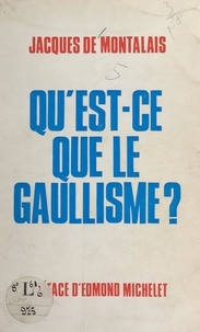 Jacques de Montalais et Edmond Michelet - Qu'est-ce que le gaullisme ?.