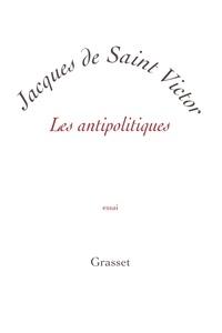 Jacques de Saint Victor - Les antipolitiques - petite collection blanche.