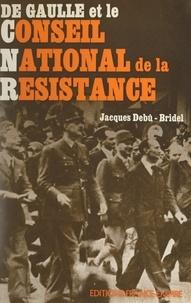 Jacques Debû-Bridel - De Gaulle et le Conseil national de la Résistance.