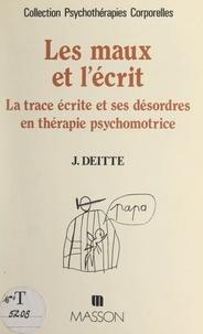 Jacques Deitte et Françoise Desobeau - Les maux et l'écrit - La trace écrite et ses désordres en thérapie psychomotrice.